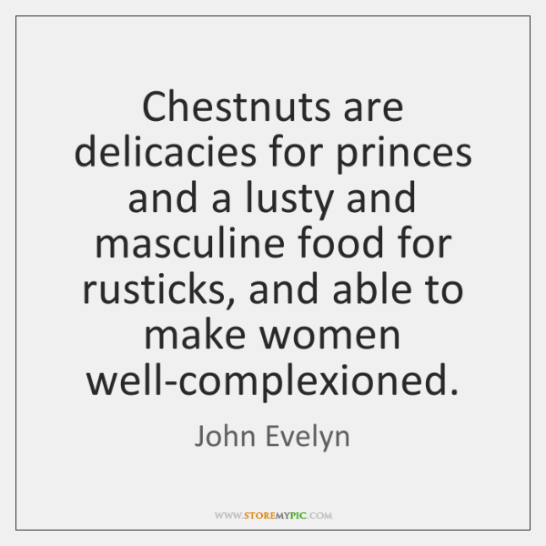 Chestnuts are delicacies for princes and a lusty and masculine food for ...