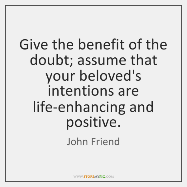 Give the benefit of the doubt; assume that your beloved's intentions are ...