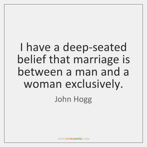 I have a deep-seated belief that marriage is between a man and ...