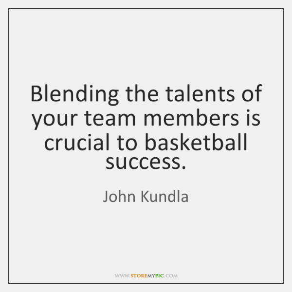 Blending the talents of your team members is crucial to basketball success.