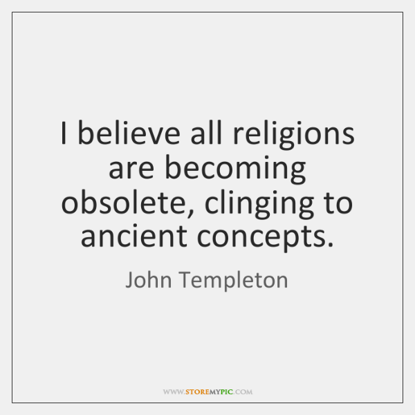I believe all religions are becoming obsolete, clinging to ancient concepts.
