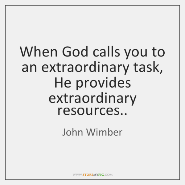 When God calls you to an extraordinary task, He provides extraordinary resources..