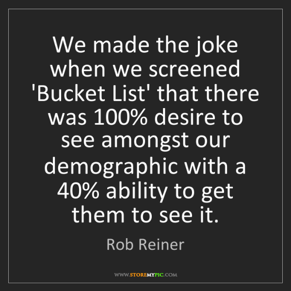 Rob Reiner: We made the joke when we screened 'Bucket List' that...