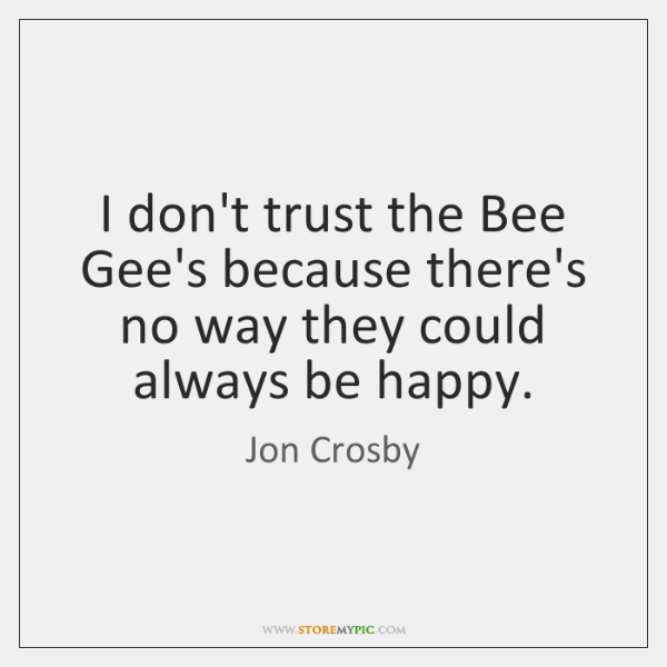 I don't trust the Bee Gee's because there's no way they could ...
