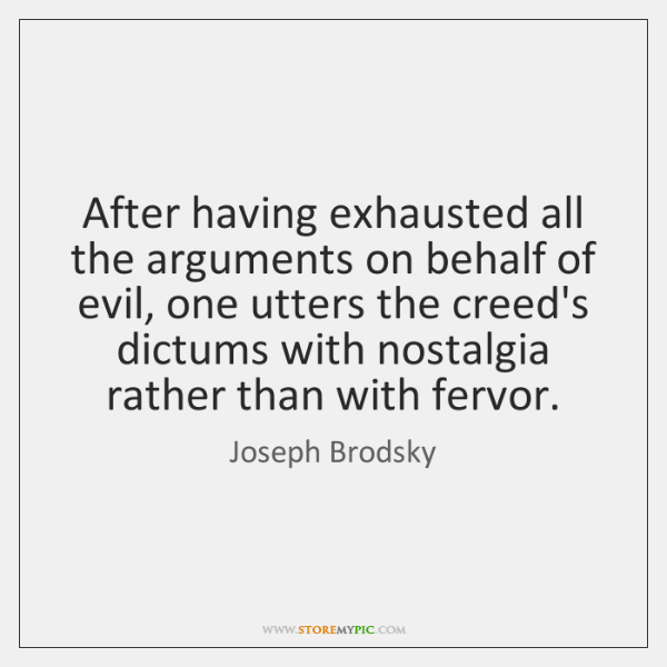 After having exhausted all the arguments on behalf of evil, one utters ...
