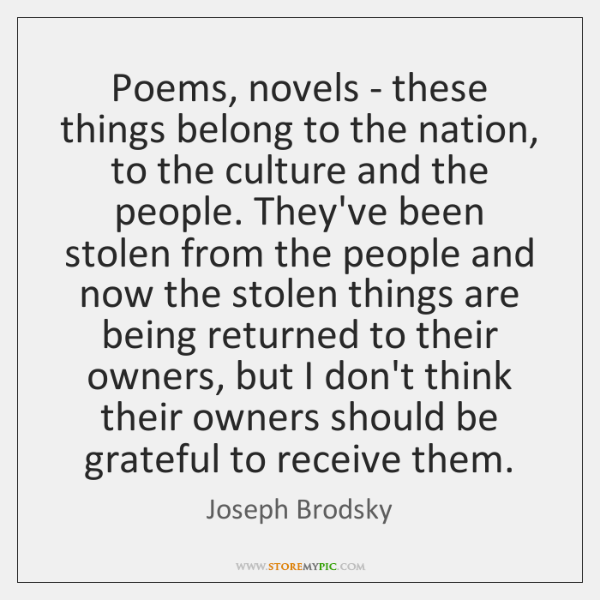 Poems, novels - these things belong to the nation, to the culture ...
