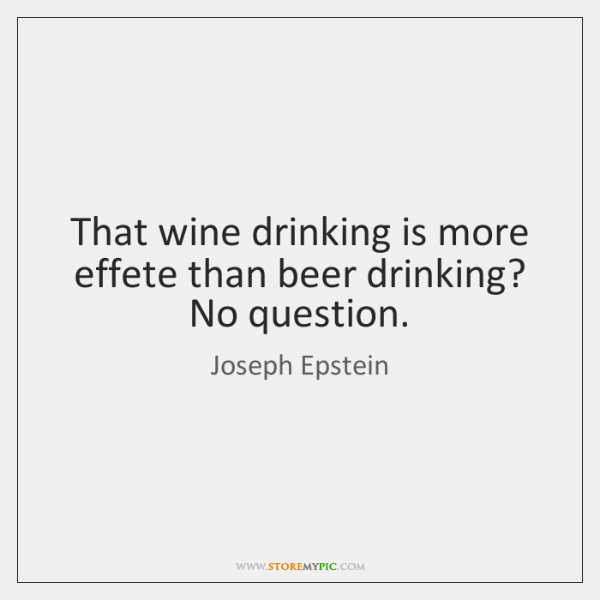 That wine drinking is more effete than beer drinking? No question.