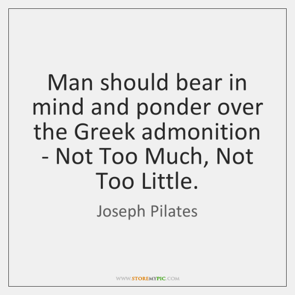 Man should bear in mind and ponder over the Greek admonition - ...
