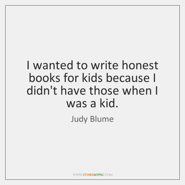 I wanted to write honest books for kids because I didn't have ...