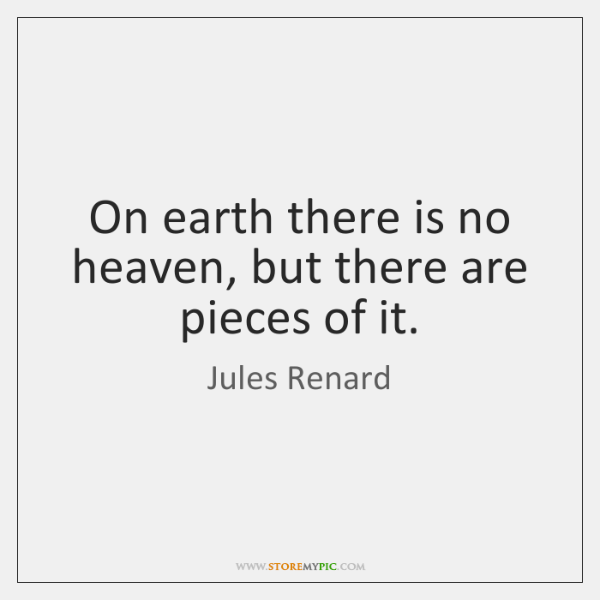 On earth there is no heaven, but there are pieces of it.