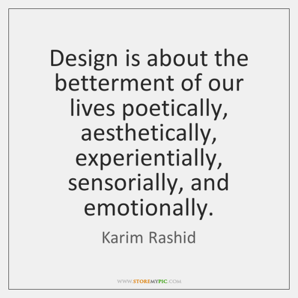 Design is about the betterment of our lives poetically, aesthetically, experientially, sensorially,