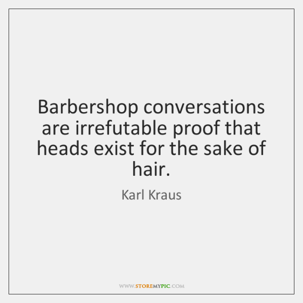 Barbershop conversations are irrefutable proof that heads exist for the sake of ...