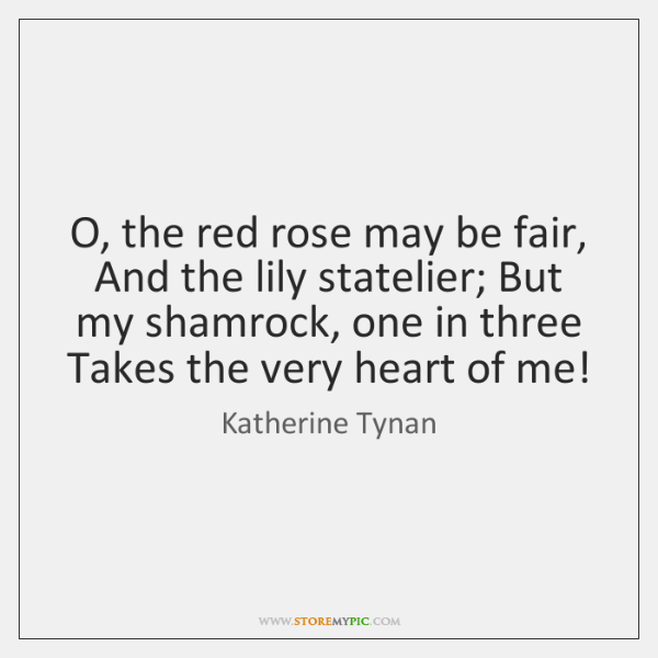 O, the red rose may be fair, And the lily statelier; But ...