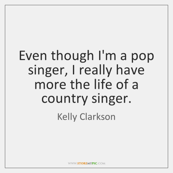 Even though I'm a pop singer, I really have more the life ...