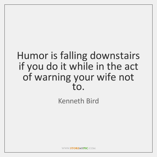 Humor is falling downstairs if you do it while in the act ...