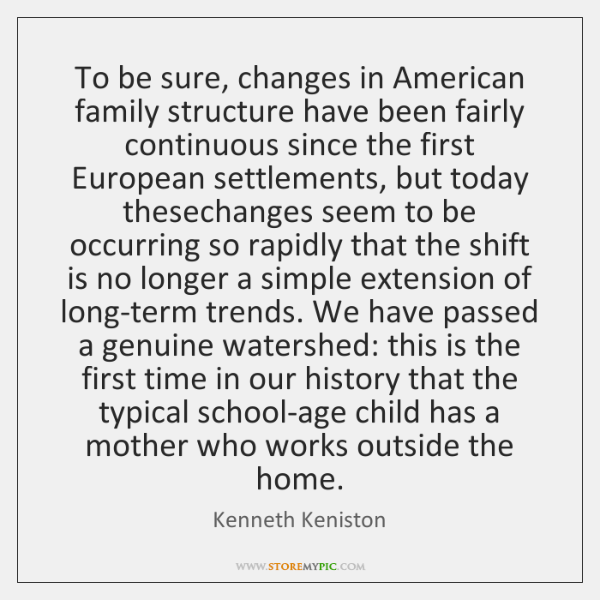 the changes in the american family structure from extended families through nuclear families towards The real roots of the nuclear family by first to go was the alleged prevalence of the extended family combing through english in extended families.
