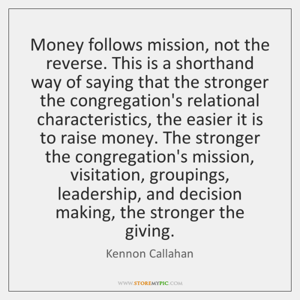 Money follows mission, not the reverse. This is a shorthand way of ...