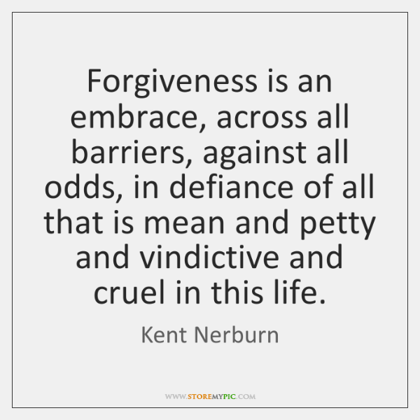 Forgiveness is an embrace, across all barriers, against all odds, in defiance ...