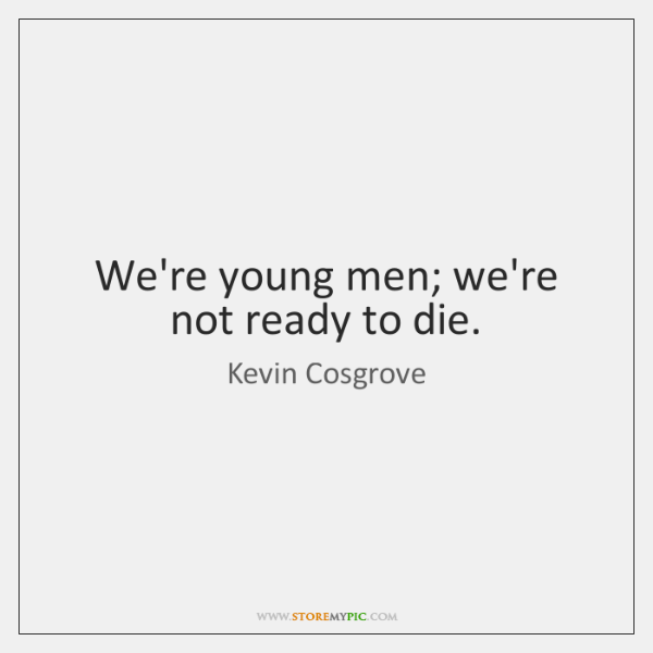 We're young men; we're not ready to die.