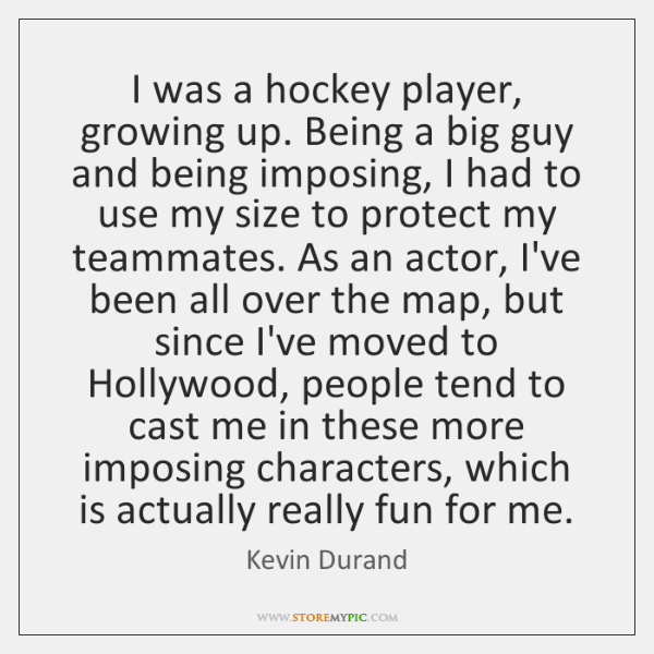 I was a hockey player, growing up. Being a big guy and ...