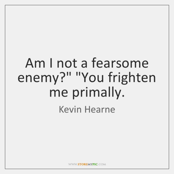 "Am I not a fearsome enemy?"" ""You frighten me primally."