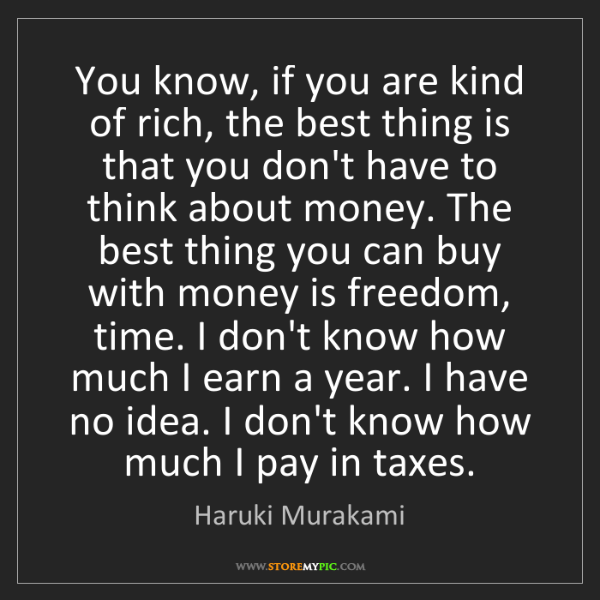 Haruki Murakami: You know, if you are kind of rich, the best thing is...