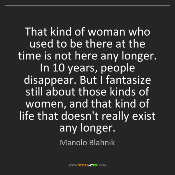 Manolo Blahnik: That kind of woman who used to be there at the time is...