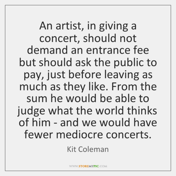 An artist, in giving a concert, should not demand an entrance fee ...