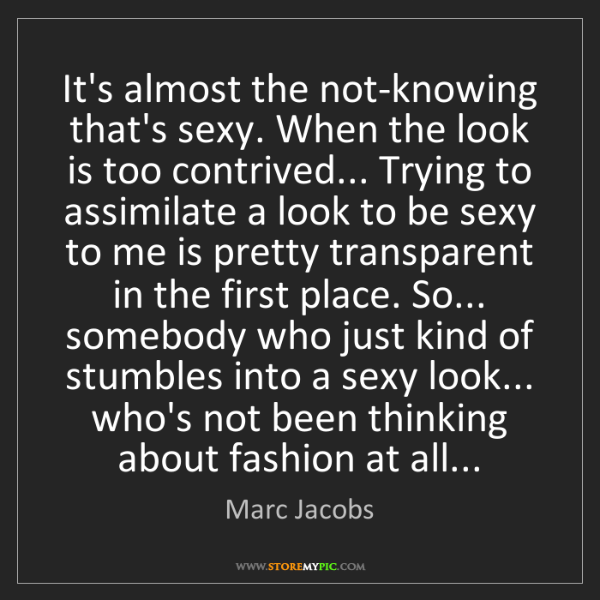 Marc Jacobs: It's almost the not-knowing that's sexy. When the look...