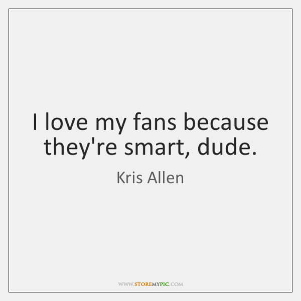 I love my fans because they're smart, dude.