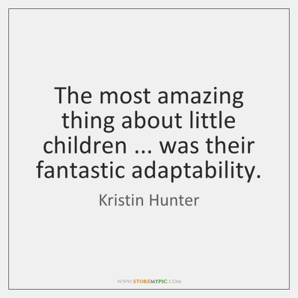 The most amazing thing about little children ... was their fantastic adaptability.