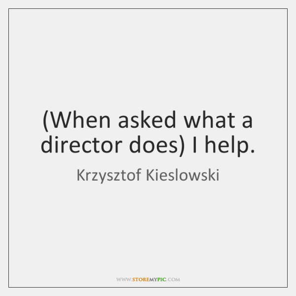 (When asked what a director does) I help.