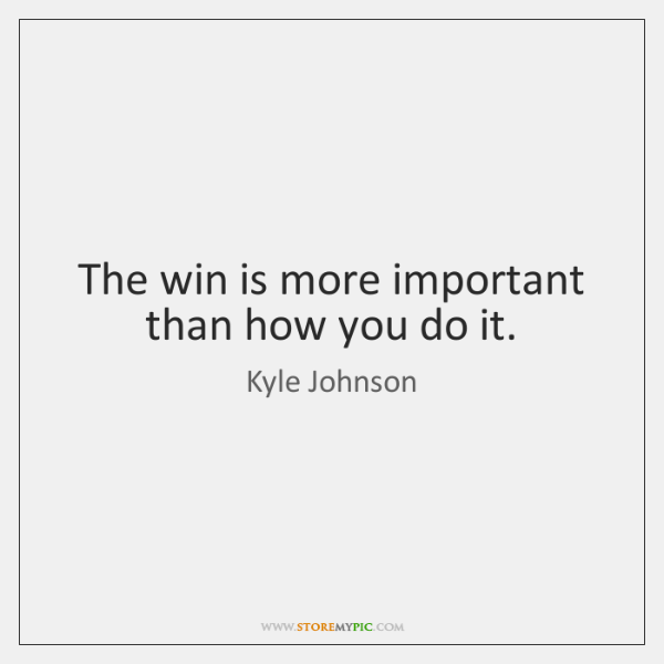 The win is more important than how you do it.