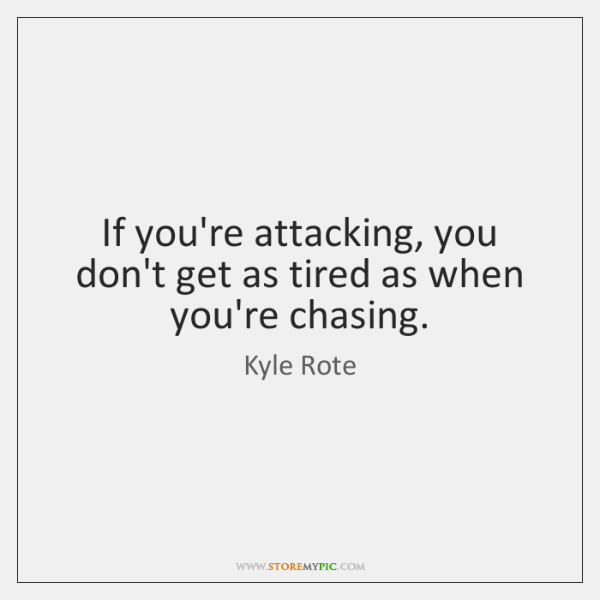 If you're attacking, you don't get as tired as when you're chasing.