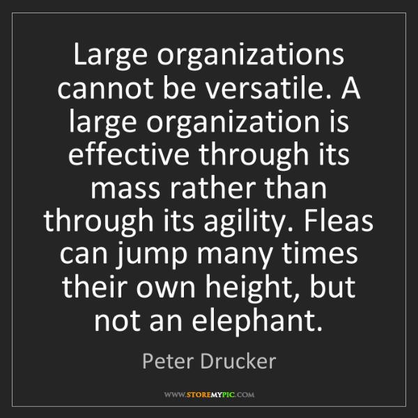 Peter Drucker: Large organizations cannot be versatile. A large organization...