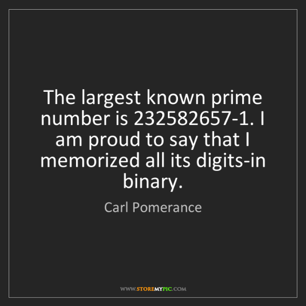 Carl Pomerance: The largest known prime number is 232582657-1. I am proud...