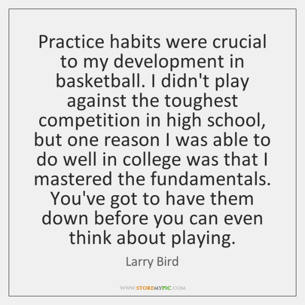 Practice habits were crucial to my development in basketball. I didn't play ...