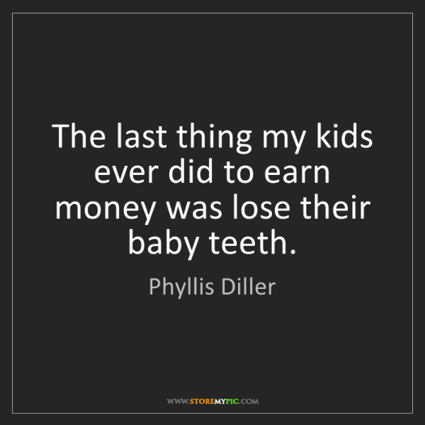 Phyllis Diller: The last thing my kids ever did to earn money was lose...