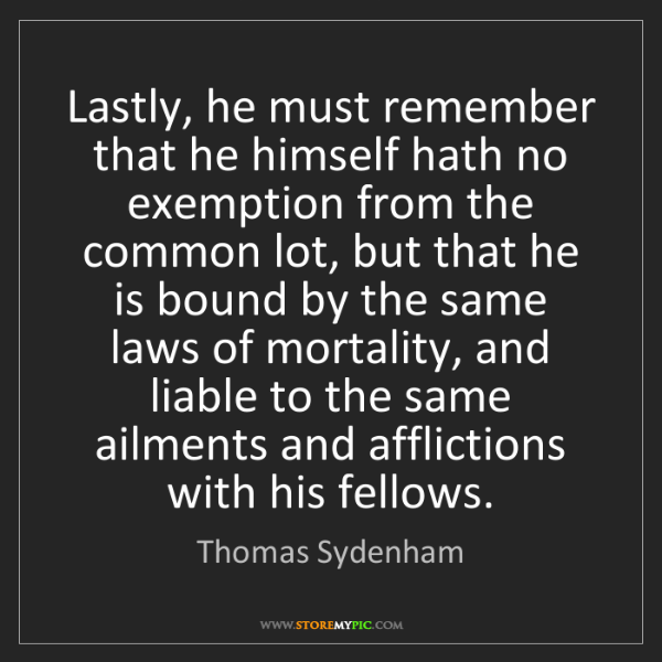 Thomas Sydenham: Lastly, he must remember that he himself hath no exemption...