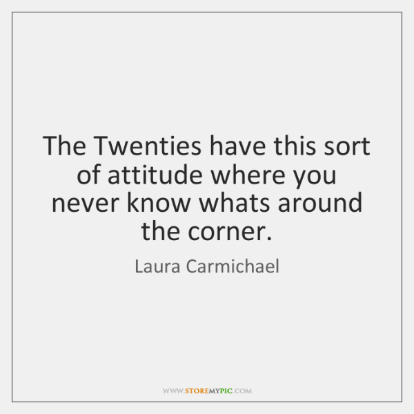 The Twenties have this sort of attitude where you never know whats ...