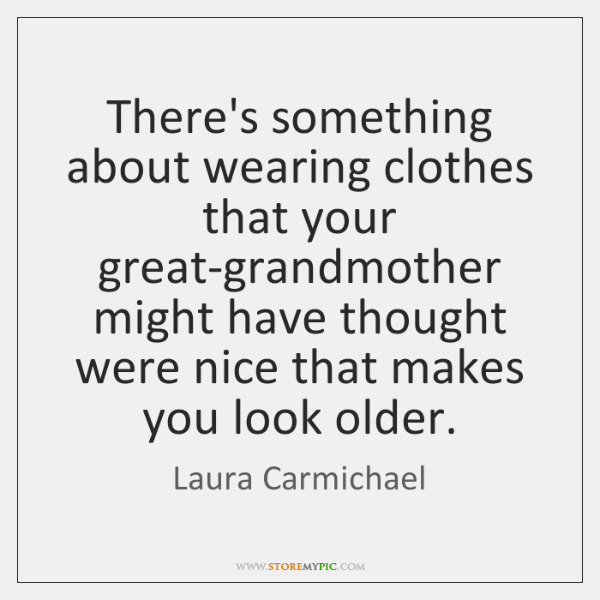 There's something about wearing clothes that your great-grandmother might have thought were ...