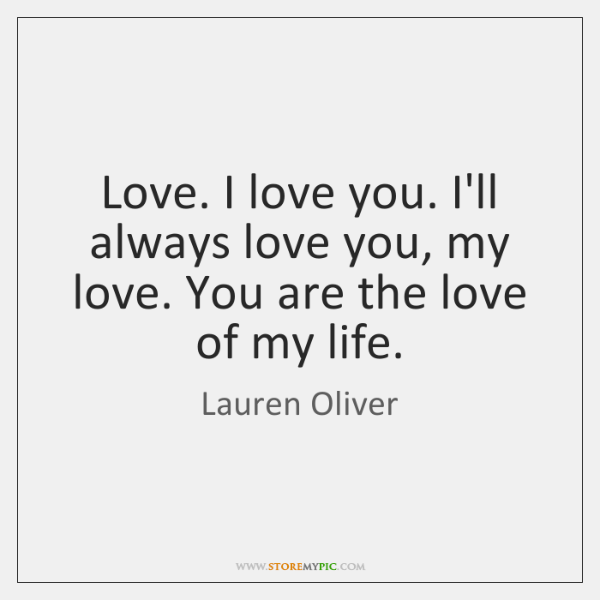 Love. I love you. I'll always love you, my love. You are ...
