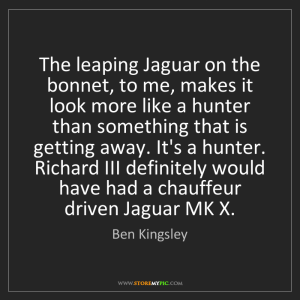 Ben Kingsley: The leaping Jaguar on the bonnet, to me, makes it look...