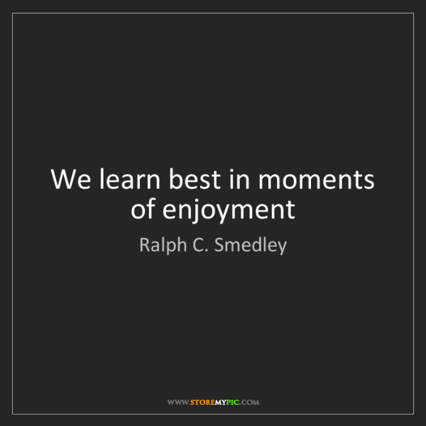 Ralph C. Smedley: We learn best in moments of enjoyment