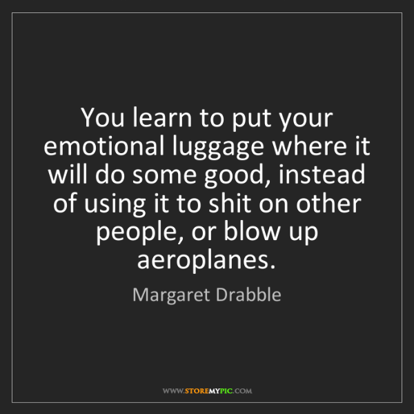 Margaret Drabble: You learn to put your emotional luggage where it will...