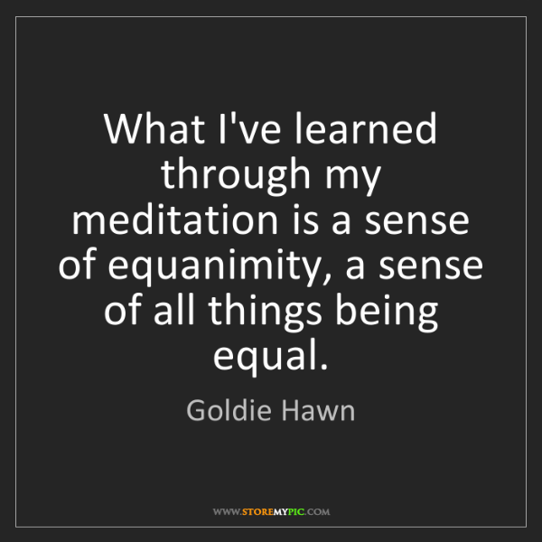 Goldie Hawn: What I've learned through my meditation is a sense of...