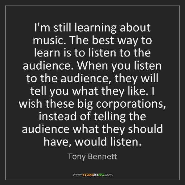 Tony Bennett: I'm still learning about music. The best way to learn...