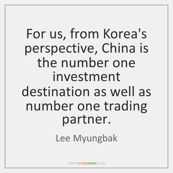For us, from Korea's perspective, China is the number one investment destination ...