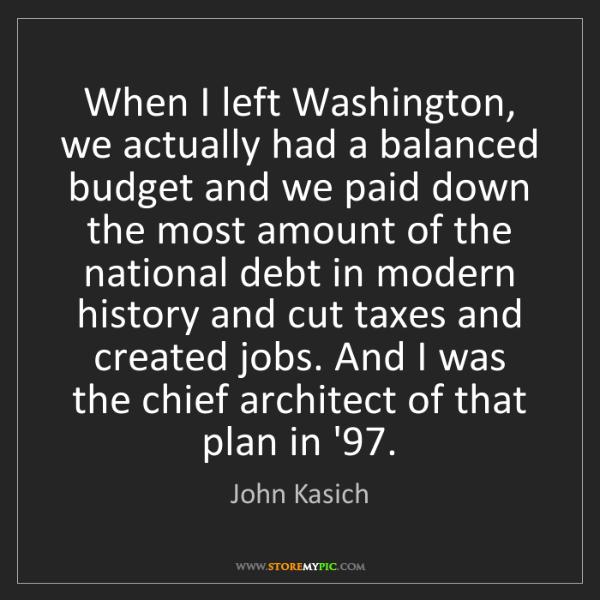 John Kasich: When I left Washington, we actually had a balanced budget...