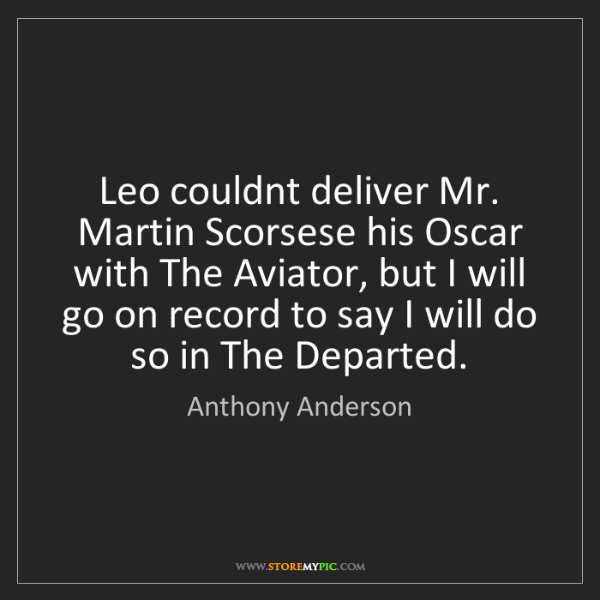 Anthony Anderson: Leo couldnt deliver Mr. Martin Scorsese his Oscar with...